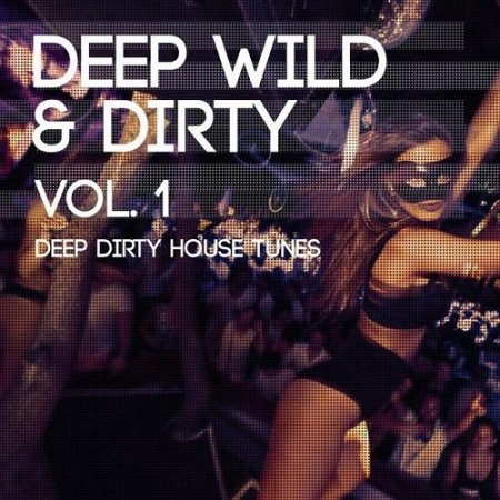 Deep Wild and Dirty Volume 1 (Deep Dirty House Tunes) Сборник скачать торрент