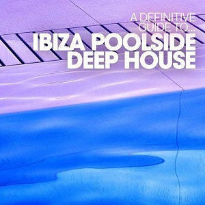 A Definitive Guide To: Ibiza Poolside Deep House