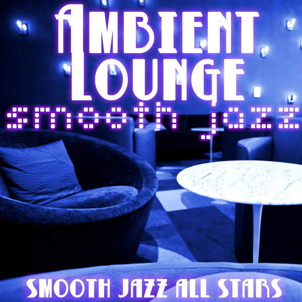 Smooth Jazz All Stars - Ambient Lounge Smooth Jazz